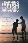 Learning to Fish in the twenty-first Century : Navigating the Career Waters to Find and Land a Choice Position by Donna Chlopak