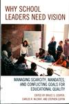 Why School Leaders Need Vision : Managing Scarcity, Mandates, and Conflicting Goals for Educational Quality by Bruce S. Cooper, Carlos R. McCray, and Stephen Coffin