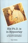 His Phd is in Hypocrisy : ... and Other Poems about My Crappy Ex-boyfriend by Tayo Oredein