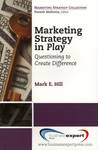 Marketing Strategy in Play : Questioning to Create Difference by Mark E. Hill